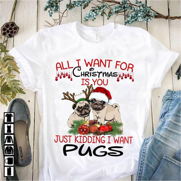 All I Want For Christmas.All I Want For Christmas Is You Just Kidding I Want Pugs Shirt