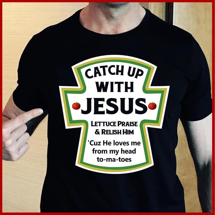 Catch Up With Jesus Lettuce Praise Relish Him Shirt Teepython