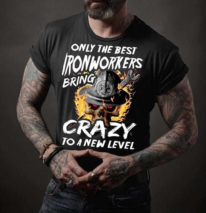 Only The Best Ironworkers Bring Crazy To A New Level Shirt