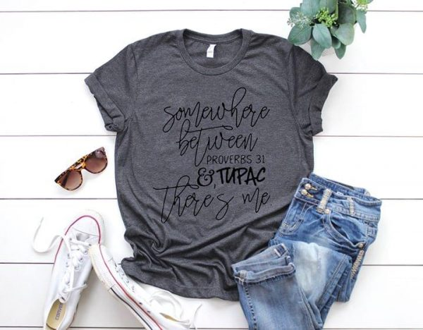 bdee4735 Somewhere Between Proverbs 31 Tupac There's Me Shirt - TeePython