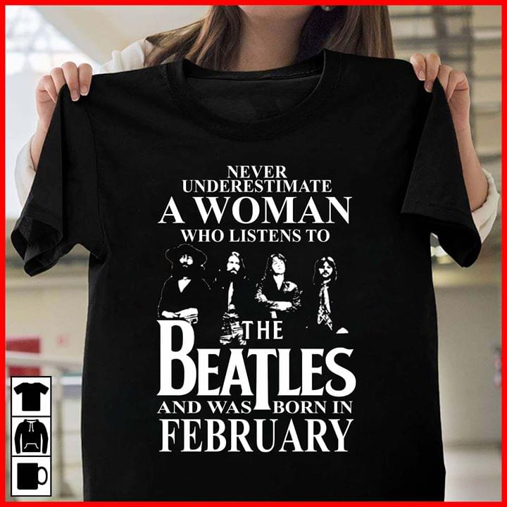a6cbbf6e Never Underestimate A Woman Who Listens To The Beatles And Was Born In  February Shirt - TeePython