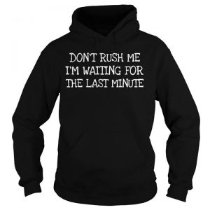 Don't Rush Me I'm Waiting For The Last Minute Hoodie