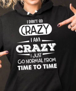 I Don't Go Crazy I Am Crazy I Just Go Normal From Time To Time Hoodie