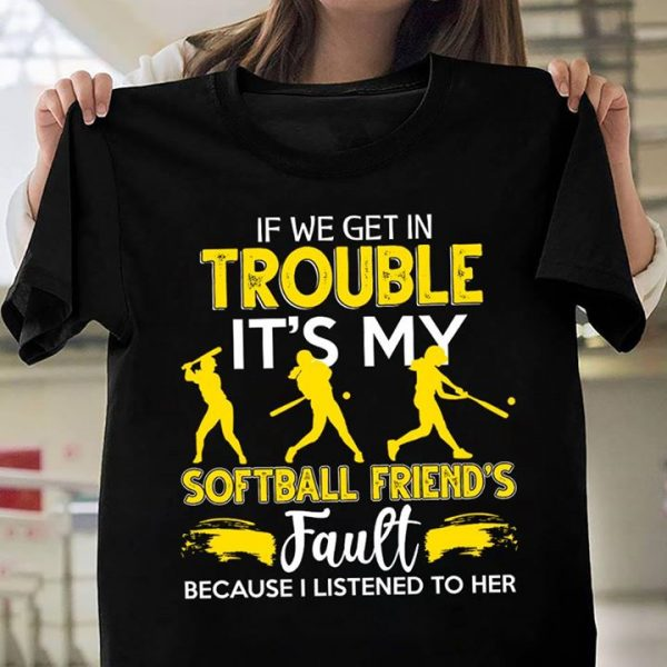 If We Get In Trouble It's My Softball Friend's Fault Because I Listened to Her Shirt