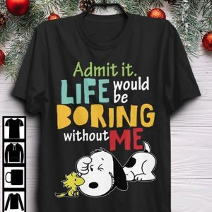 Admit It Life Would Be Boring Without Me Snoppy Shirt