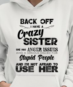 Back Off I Have A Crazy Sister She Has Anger Issues Hoodie