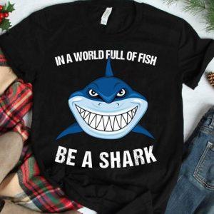 In A World Full Of Fish Be A Shark T-Shirt Sweatshirt Hoodie