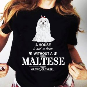 A House Is Not A Home Without A Maltese Dog T-Shirt Sweatshirt Hoodie