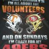 On Saturdays I'm All About The Volunteers And On Sundays I'm Crazy For My 49ERS T-Shirt Sweatshirt Hoodie