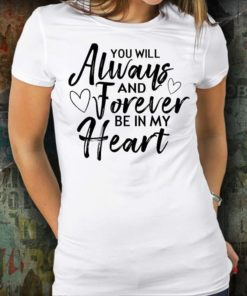You Will Always And Forever Be in My Heart T-Shirt Sweatshirt Hoodie